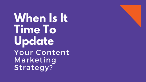 When Is It Time To Update Your Content Marketing Strategy?